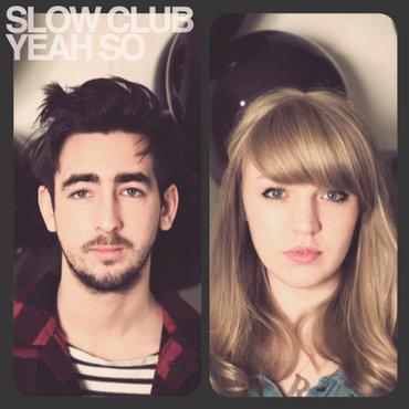 Slow club  yeah so