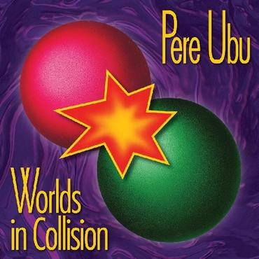 Pere ubu worlds in collision
